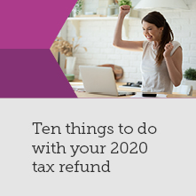 Ten things to do with your 2020 tax refund